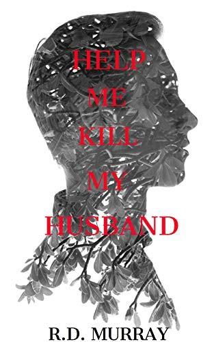 Help Me Kill My Husband by R. D. Murray
