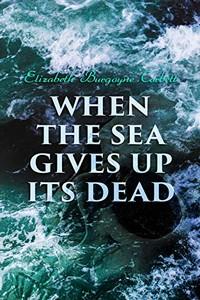 When the Sea Gives Up Its Dead by Eliabeth Burgoyne Corbett