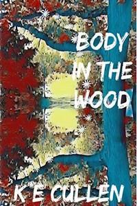Body in the Wood by K. E. Cullen
